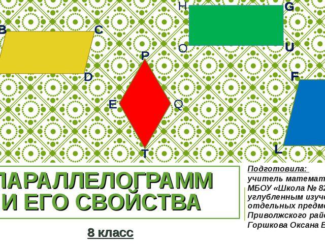 ПАРАЛЛЕЛОГРАММ И ЕГО СВОЙСТВА Подготовила: учитель математики МБОУ «Школа № 8...