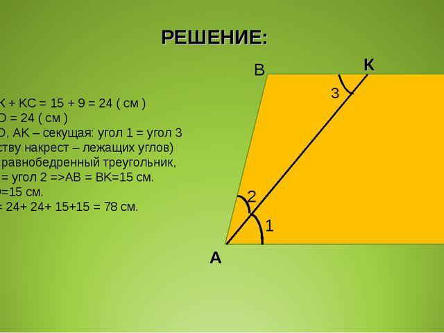 РЕШЕНИЕ: ВС = ВК + KC = 15 + 9 = 24 ( см ) BC = AD = 24 ( см ) BC || AD, AK –...