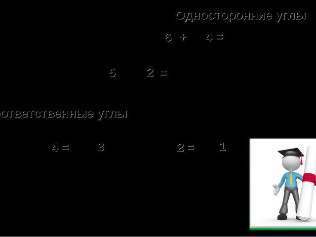 6 4 = + Односторонние углы 5 + 2 = Соответственные углы 4 = 3 2 = 1