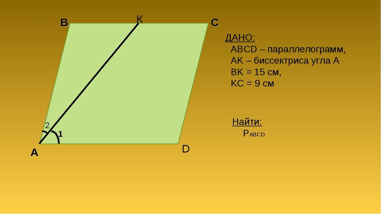 А B C D К ДАНО: ABCD – параллелограмм, AK – биссектриса угла A BK = 15 см, KC...