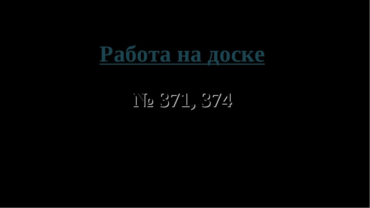 Работа на доске № 371, 374