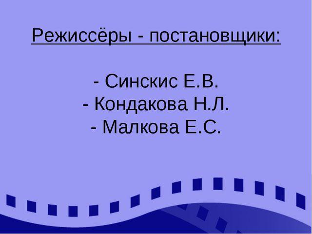 Режиссёры - постановщики: - Синскис Е.В. - Кондакова Н.Л. - Малкова Е.С.