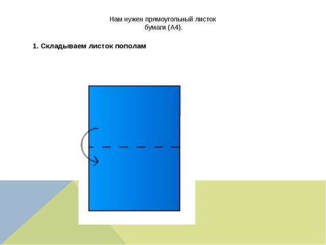 Нам нужен прямоугольный листок бумаги (А4). 1. Складываем листок пополам