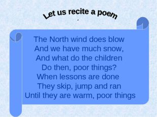 . The North wind does blow And we have much snow, And what do the children Do