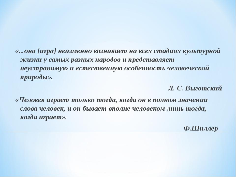 «...она [игра] неизменно возникает на всех стадиях культурной жизни у самых...
