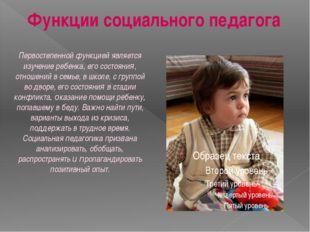 Функции социального педагога Первостепенной функцией является изучение ребенк