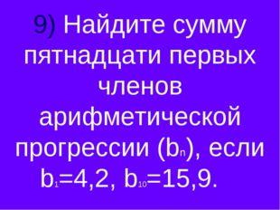 9) Найдите сумму пятнадцати первых членов арифметической прогрессии (bn), есл