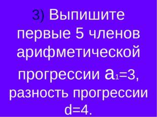 3) Выпишите первые 5 членов арифметической прогрессии а1=3, разность прогресс