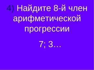 4) Найдите 8-й член арифметической прогрессии 7; 3…