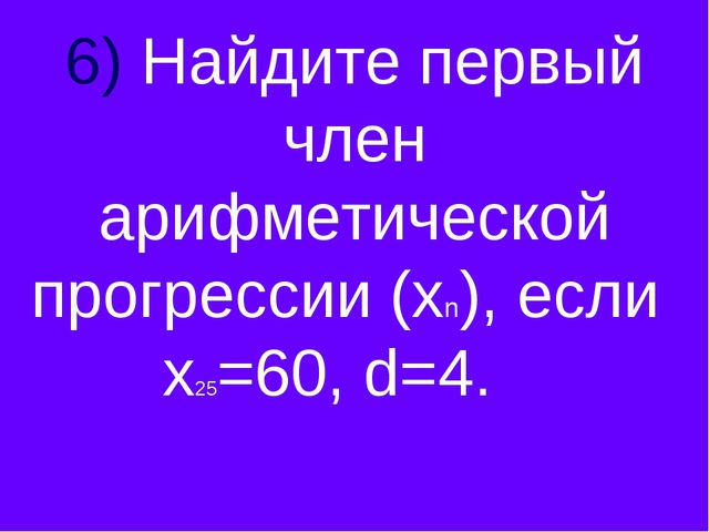 6) Найдите первый член арифметической прогрессии (хn), если х25=60, d=4.