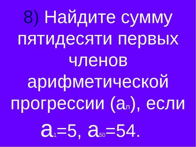 8) Найдите сумму пятидесяти первых членов арифметической прогрессии (аn), есл...