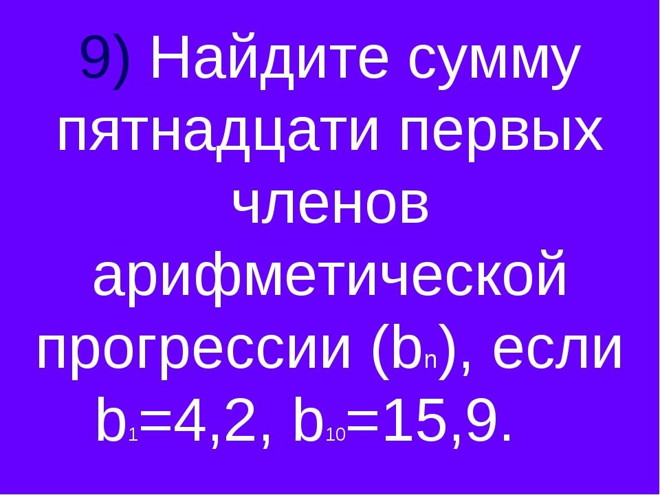 9) Найдите сумму пятнадцати первых членов арифметической прогрессии (bn), есл...