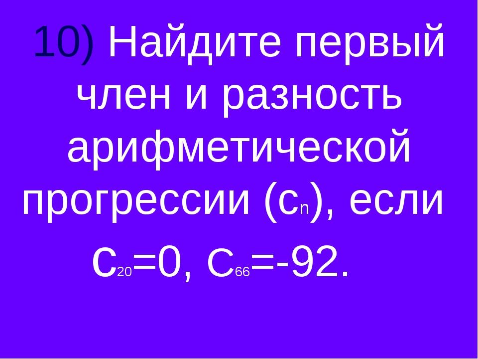 10) Найдите первый член и разность арифметической прогрессии (сn), если с20=0...