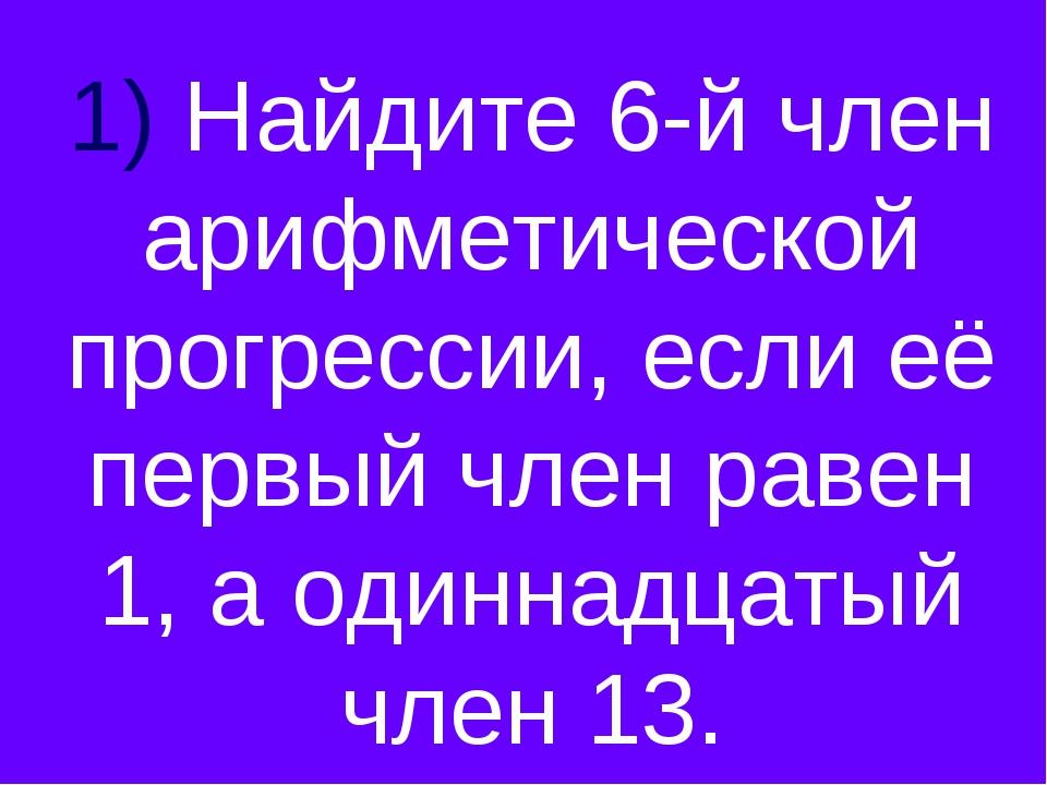 1) Найдите 6-й член арифметической прогрессии, если её первый член равен 1, а...