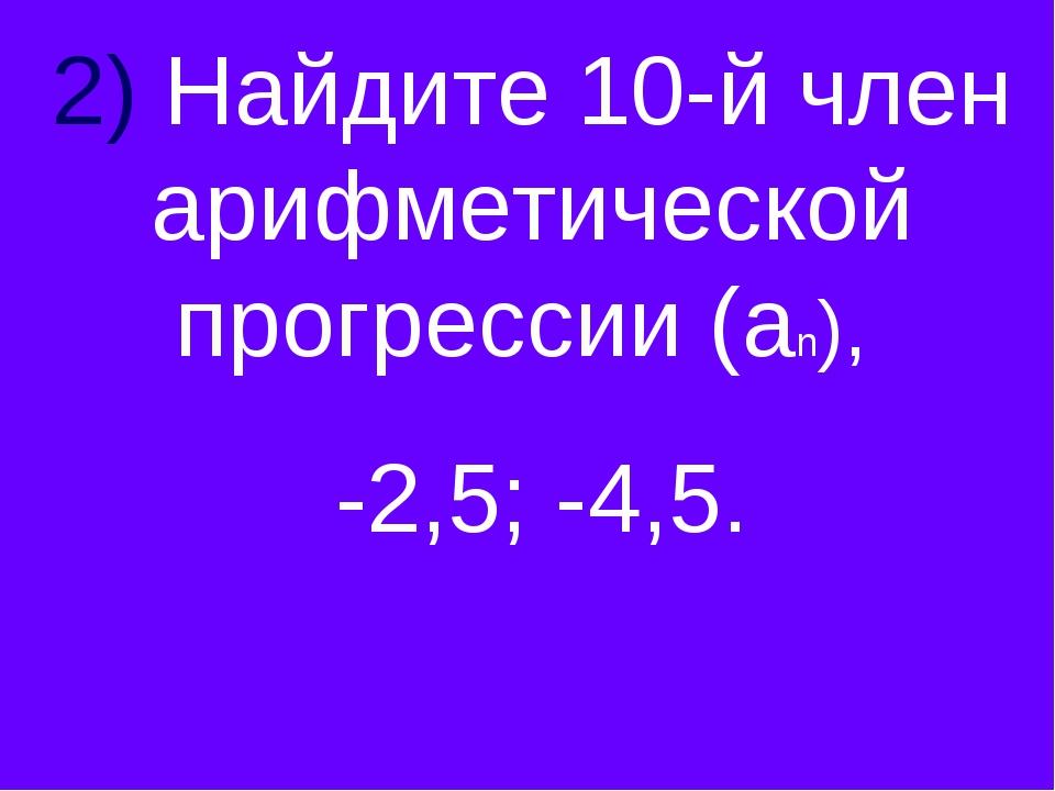 2) Найдите 10-й член арифметической прогрессии (аn), -2,5; -4,5.