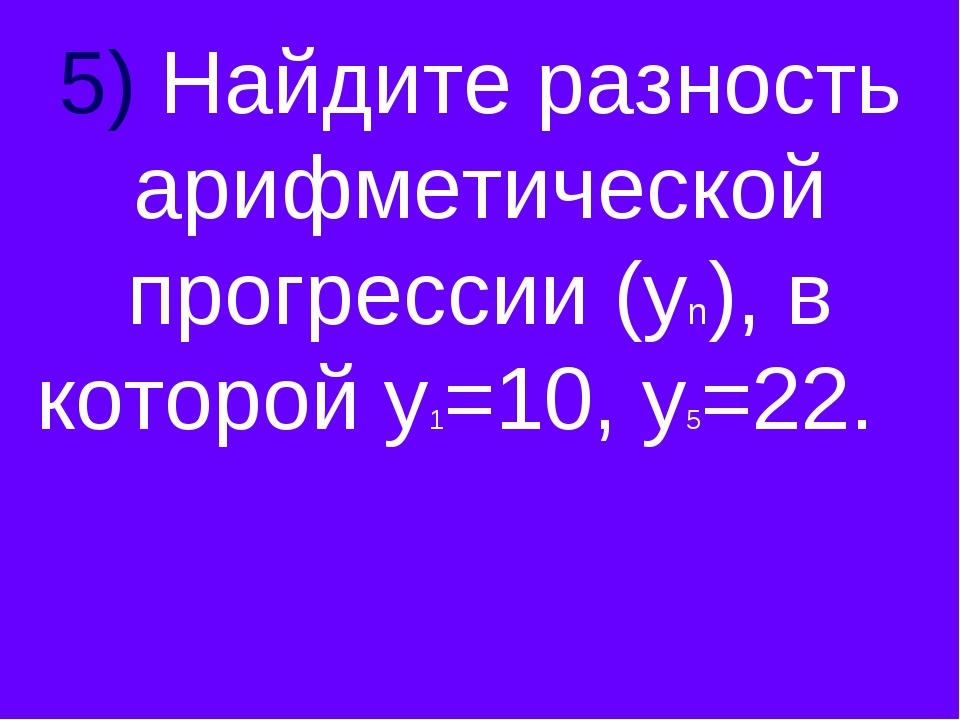 5) Найдите разность арифметической прогрессии (уn), в которой у1=10, у5=22.