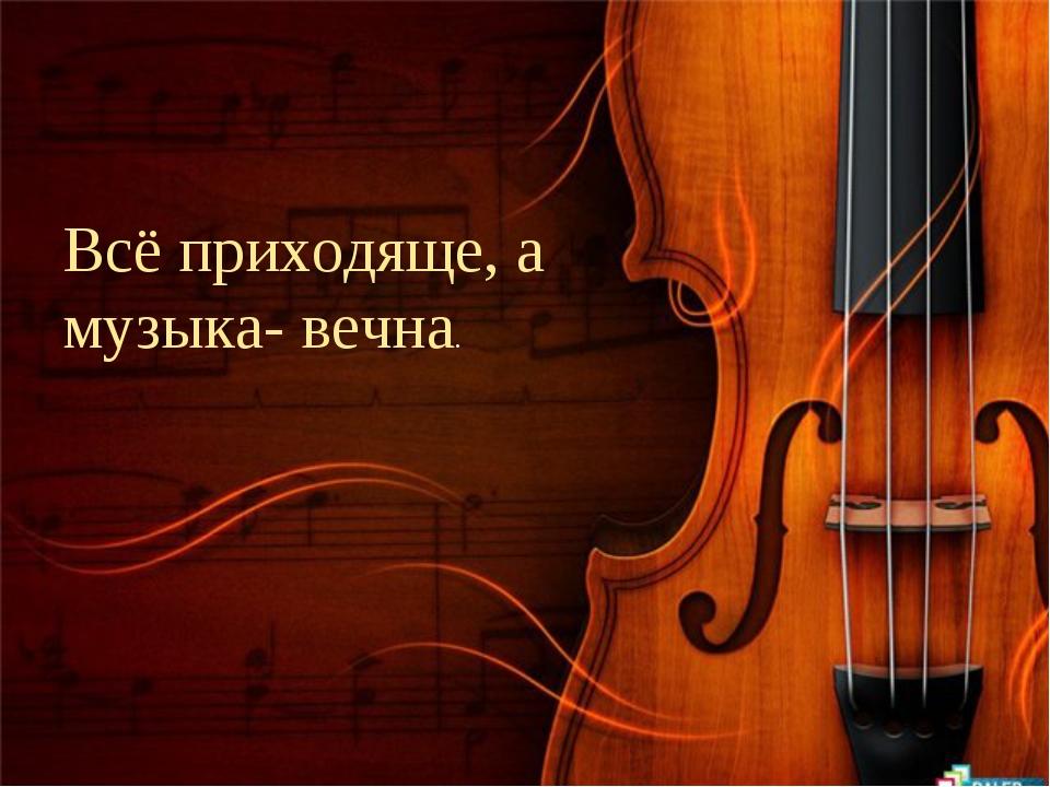 Всё приходяще, а музыка- вечна.