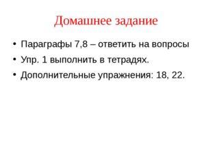 Домашнее задание Параграфы 7,8 – ответить на вопросы Упр. 1 выполнить в тетра