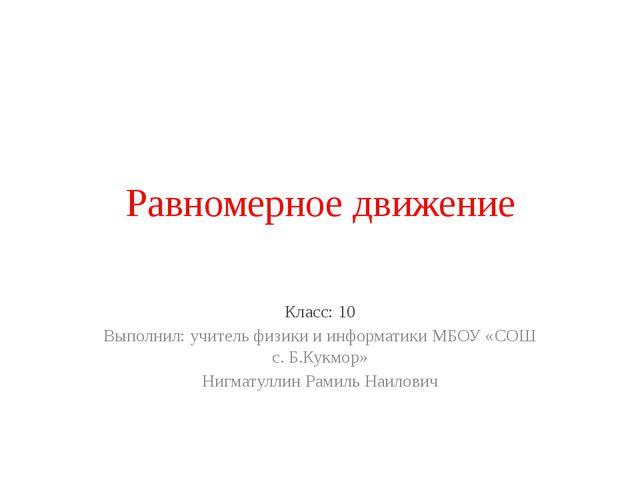 Равномерное движение Класс: 10 Выполнил: учитель физики и информатики МБОУ «С...