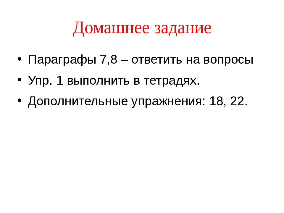 Домашнее задание Параграфы 7,8 – ответить на вопросы Упр. 1 выполнить в тетра...