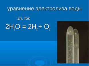 уравнение электролиза воды эл. ток 2Н2О = 2Н2 + О2