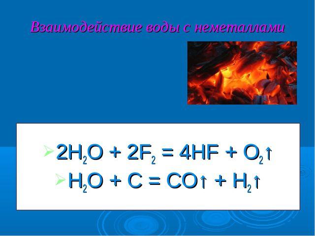 Взаимодействие воды с неметаллами 2H2O + 2F2 = 4HF + O2↑ H2O + C = CO↑ + H2↑