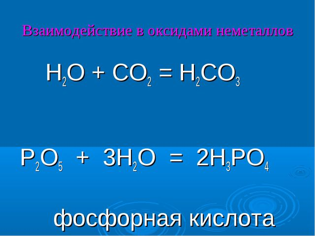 Взаимодействие в оксидами неметаллов H2O + CO2 = H2CO3 P2O5 + 3H2O = 2H3PO4 ф...
