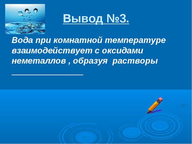 Вывод №3. Вода при комнатной температуре взаимодействует с оксидами неметалло...