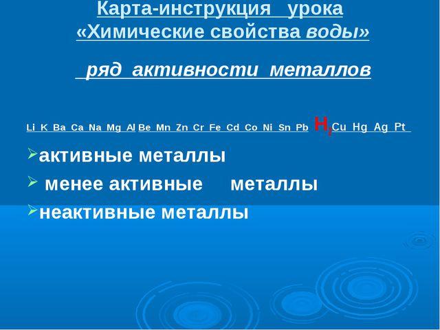 Карта-инструкция урока «Химические свойства воды» ряд активности металлов Li...