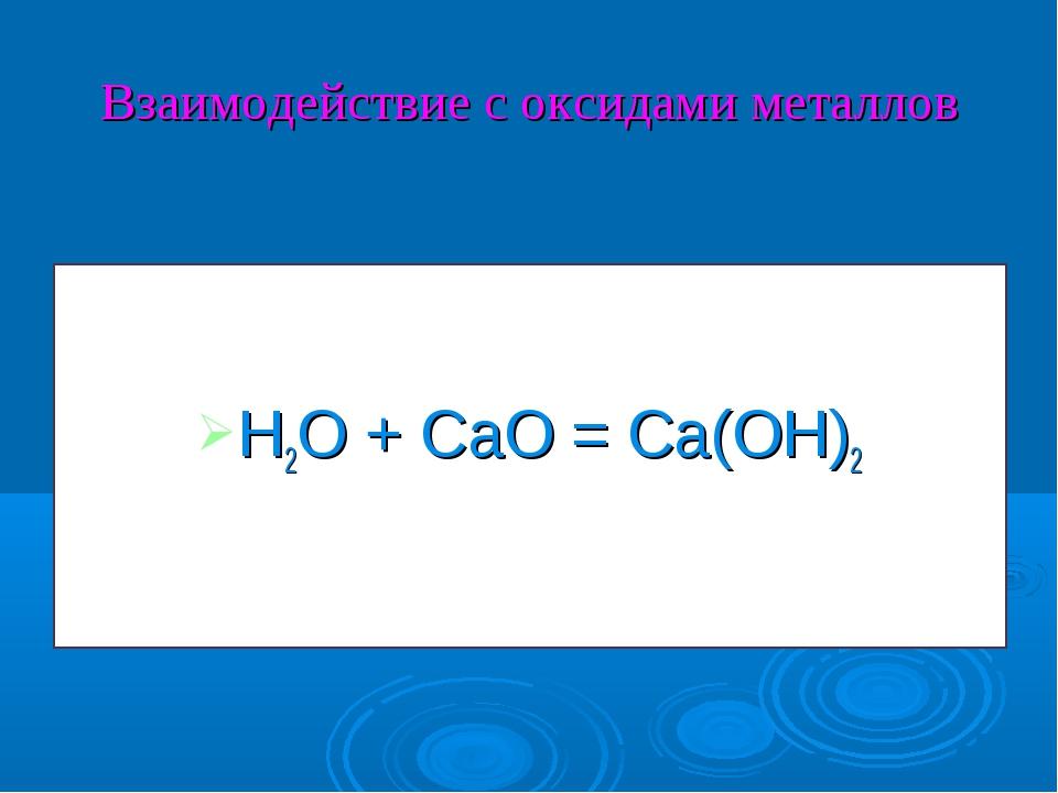 Взаимодействие с оксидами металлов H2O + CaO = Ca(OH)2
