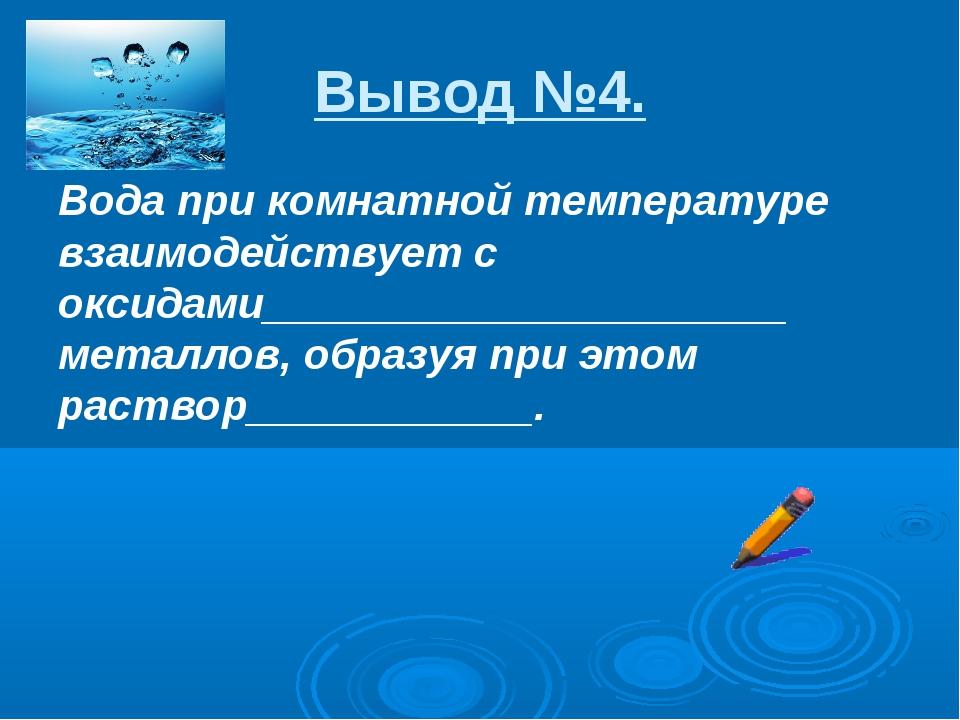 Вывод №4. Вода при комнатной температуре взаимодействует с оксидами__________...