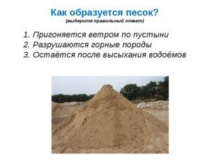 Как образуется песок? (выберите правильный ответ) 1. Пригоняется ветром по пу