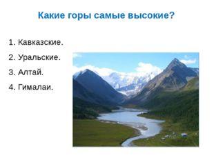 Какие горы самые высокие? 1. Кавказские. 2. Уральские. 3. Алтай. 4. Гималаи.