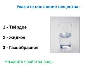 Укажите состояние вещества: 1 - Твёрдое 2 - Жидкое 3 - Газообразное Назовите
