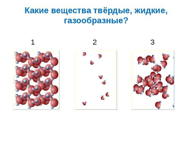 Какие вещества твёрдые, жидкие, газообразные? 1 2 3