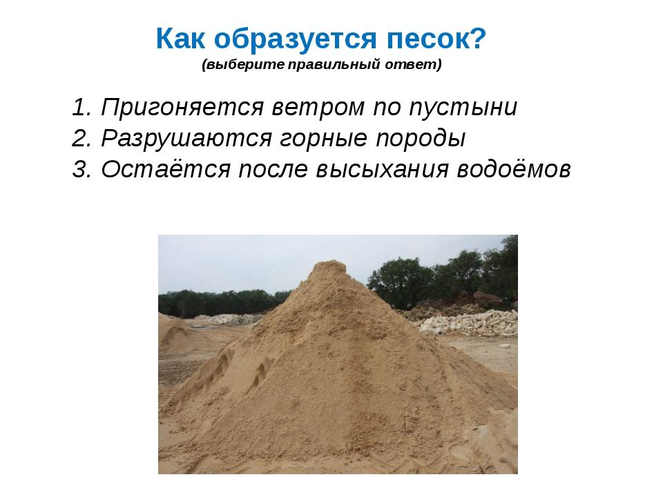 Как образуется песок? (выберите правильный ответ) 1. Пригоняется ветром по пу...