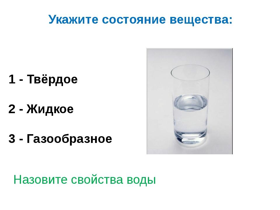 Укажите состояние вещества: 1 - Твёрдое 2 - Жидкое 3 - Газообразное Назовите...