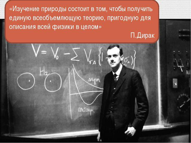 «Изучение природы состоит в том, чтобы получить единую всеобъемлющую теорию,...