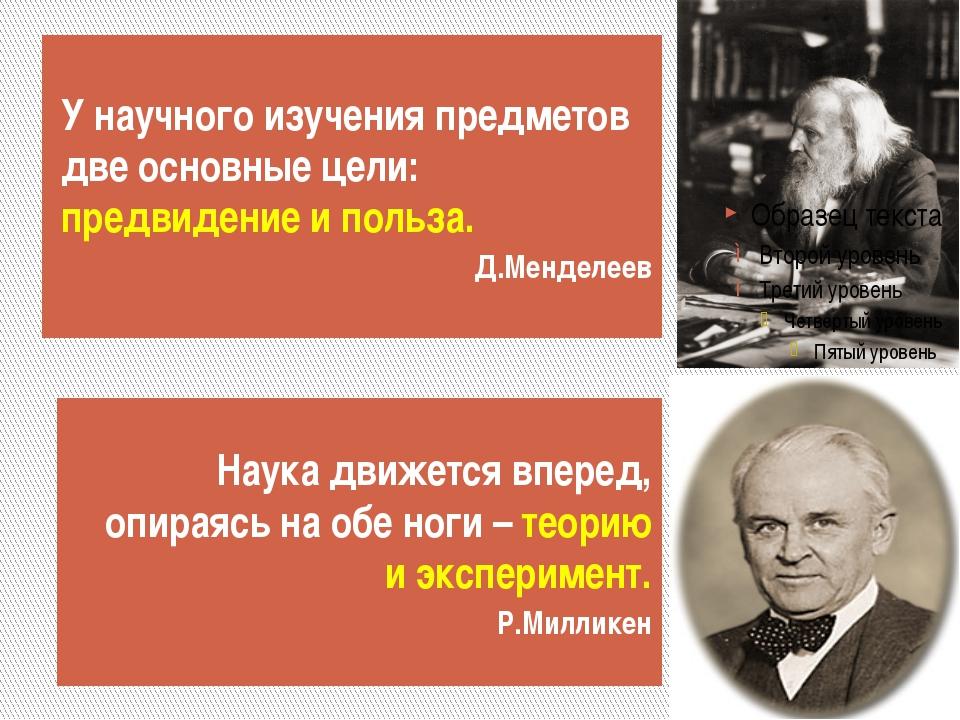 У научного изучения предметов две основные цели: предвидение и польза. Д.Менд...