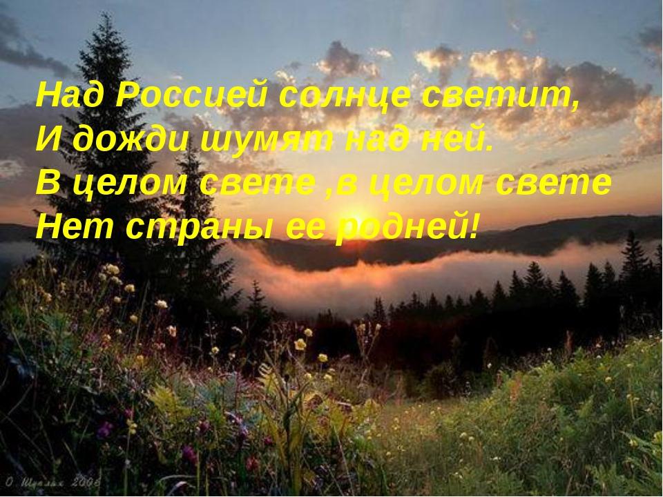 Над Россией солнце светит, И дожди шумят над ней. В целом свете ,в целом свет...