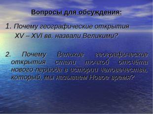Вопросы для обсуждения: 1. Почему географические открытия XV – XVI вв. назвал