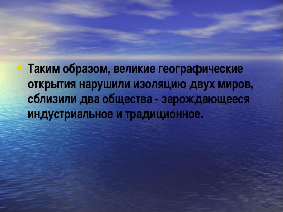 Таким образом, великие географические открытия нарушили изоляцию двух миров,...
