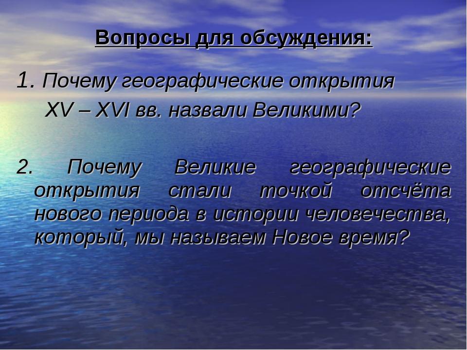 Вопросы для обсуждения: 1. Почему географические открытия XV – XVI вв. назвал...