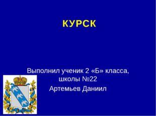 КУРСК Выполнил ученик 2 «Б» класса, школы №22 Артемьев Даниил