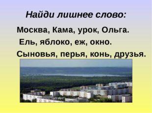 Найди лишнее слово: Москва, Кама, урок, Ольга. Ель, яблоко, еж, окно. Сыновья
