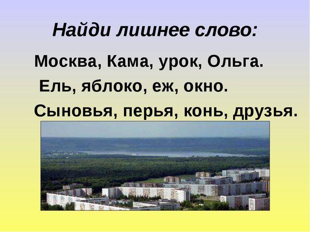 Найди лишнее слово: Москва, Кама, урок, Ольга. Ель, яблоко, еж, окно. Сыновья...