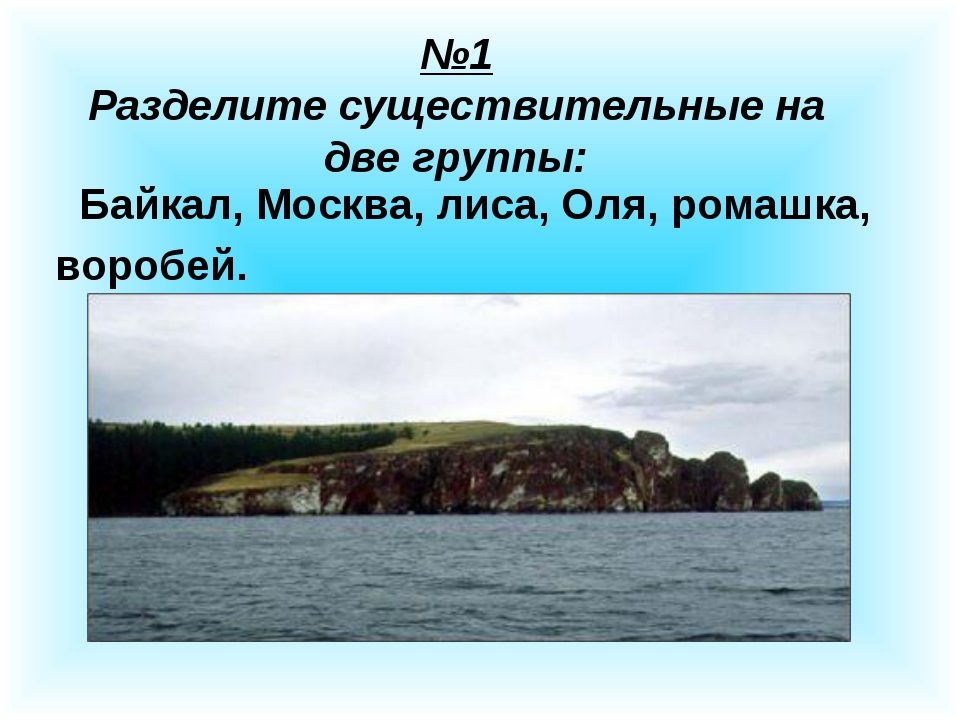№1 Разделите существительные на две группы: Байкал, Москва, лиса, Оля, ромашк...