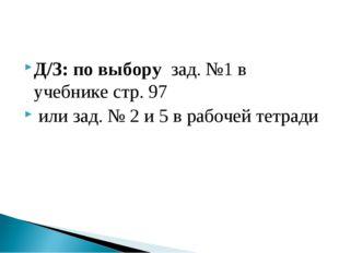 Д/З: по выбору зад. №1 в учебнике стр. 97 или зад. № 2 и 5 в рабочей тетради