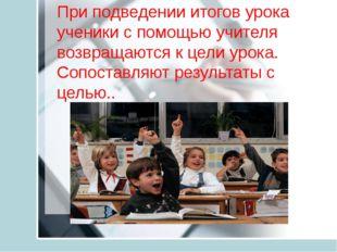 При подведении итогов урока ученики с помощью учителя возвращаются к цели ур