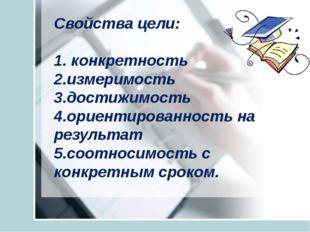Свойства цели: 1. конкретность 2.измеримость 3.достижимость 4.ориентированно
